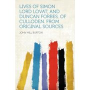 Lives of Simon Lord Lovat, and Duncan Forbes, of Culloden. from Original Sources