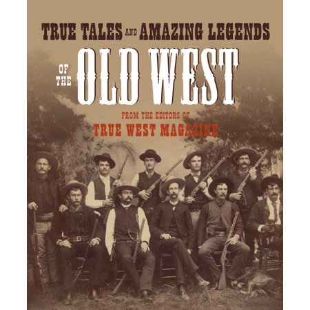 True Tales and Amazing Legends of the Old West : From True West (Best Magazines In Usa)
