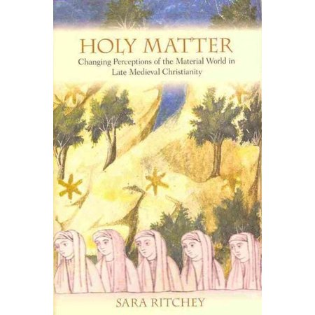 Holy Matter  Changing Perceptions Of The Material World In Late Medieval Christianity