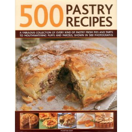 500 Pastry Recipes : A Fabulous Collection of Every Kind of Pastry from Pies and Tarts to Mouthwatering Puffs and Parcels, Shown in 500 Photographs