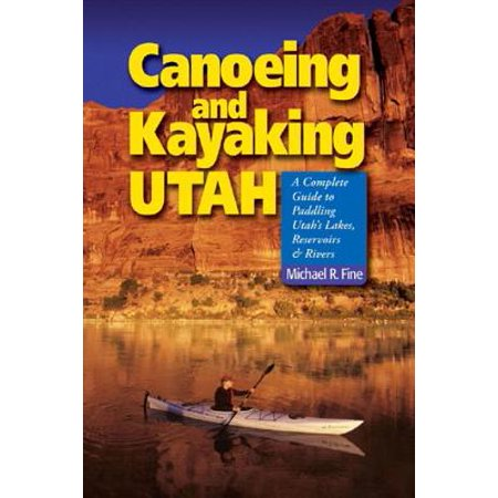 Canoeing and Kayaking Utah : A Complete Guide to Paddling Utah's Lakes, Reservoirs and Rivers ()