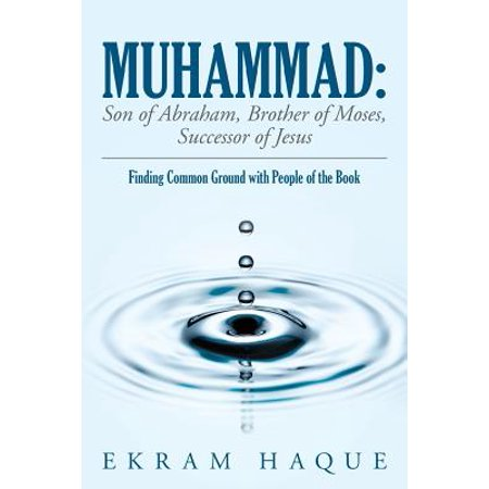 Muhammad : Son of Abraham, Brother of Moses, Successor of Jesus: Finding Common Ground with People of the