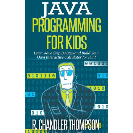 Java Programming for Kids: Learn Java Step By Step and Build Your Own Interactive Calculator for Fun! - (Best Way To Build Your Own Computer)