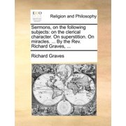 Sermons, on the Following Subjects : On the Clerical Character. on Superstition. on Miracles. ... by the REV. Richard Graves, ...