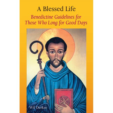 A Blessed Life : Benedictine Guidelines for Those Who Long for Good Days