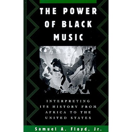 The Power of Black Music : Interpreting Its History from Africa to the United