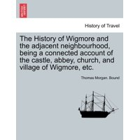 The History of Wigmore and the Adjacent Neighbourhood, Being a Connected Account of the Castle, Abbey, Church, and Village of Wigmore, Etc.