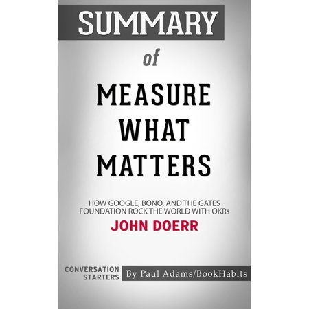 Summary of Measure What Matters: How Google, Bono, and the Gates Foundation Rock the World with OKRs by John Doerr | Conversation Starters -