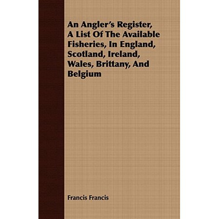 An Angler's Register, a List of the Available Fisheries, in England, Scotland, Ireland, Wales, Brittany, and (Deaths Registered In England And Wales 2015)
