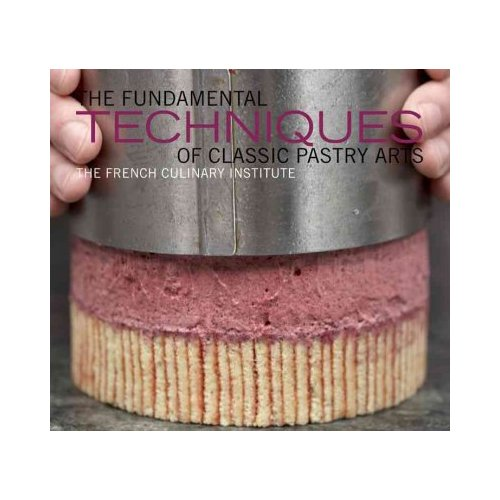 The Fundamental Techniques of Classic Pastry Arts: The French Culinary Institute