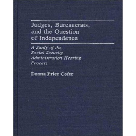 Judges  Bureaucrats  And The Question Of Independence  A Study Of The Social Security Adminstration Hearing Process