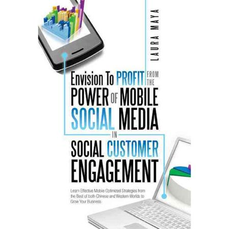 Envision To Profit From The Power Of Mobile Social Media In Social Customer Engagement  Learn Effective Mobile Optimized Strategies From The Best Of Both Chinese And Western Worlds To Grow Your Business