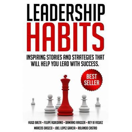 Leadership Habits  Inspiring Stories And Strategies That Will Help You Lead With Success