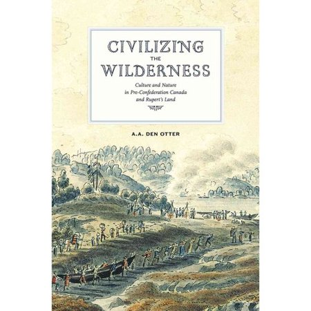 Civilizing the Wilderness: Culture and Nature in Pre-Confederation Canada and Ruperts' Land
