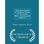 The Descendants of William White, of Haverhill, Mass.: Genealogical Notices - Scholar's Choice Edition