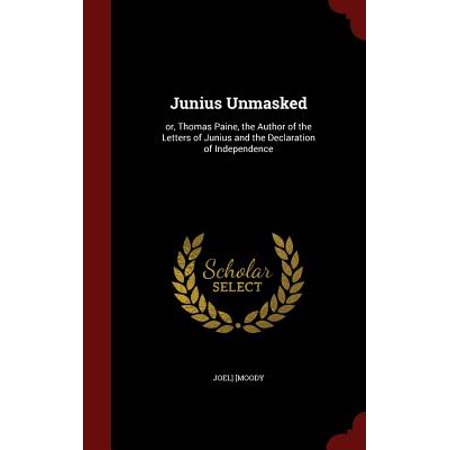Junius Unmasked : Or, Thomas Paine, the Author of the Letters of Junius and the Declaration of