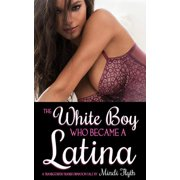 The White Boy Who Became a Latina: A Transgender Transformation Tale - eBook