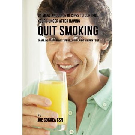 91 Meal and Juice Recipes to Control Your Hunger After Having Quit Smoking : Smart and Filling Foods That Will Compliment a Healthy