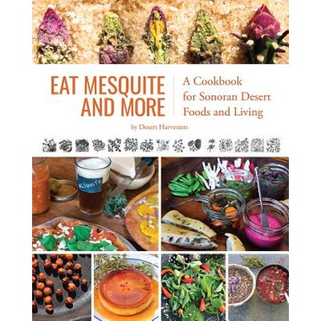 Eat Mesquite and More : A Cookbook for Sonoran Desert Foods and (A Natural History Of The Sonoran Desert)