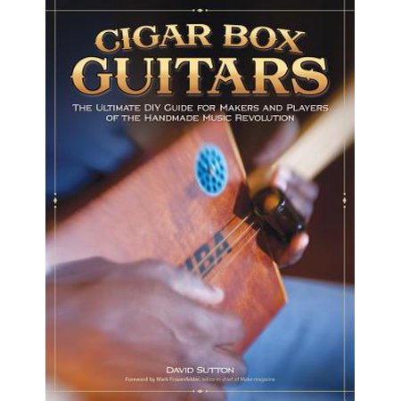 - Cigar Box Guitars : The Ultimate DIY Guide for Makers and Players of the Handmade Music Revolution