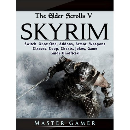 The Elder Scrolls V Skyrim, Switch, Xbox One, Addons, Armor, Weapons, Classes, Coop, Cheats, Jokes, Game Guide Unofficial - (Best Coop Games Xbox One)