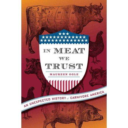 In Meat We Trust   An Unexpected History Of Carnivore America