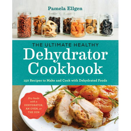 The Ultimate Healthy Dehydrator Cookbook : 150 Recipes to Make and Cook with Dehydrated