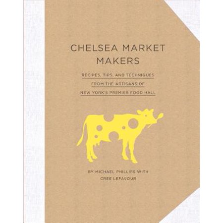 Chelsea Market Makers : Recipes, Tips, and Techniques from the Artisans of New York's Premier Food (Chelsea Market Best Food)