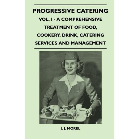 Progressive Catering - Vol. I - A Comprehensive Treatment of Food, Cookery, Drink, Catering Services and Management Progressive Catering - Vol. I - A Comprehensive Treatment of Food, Cookery, Drink, Catering Services and Management