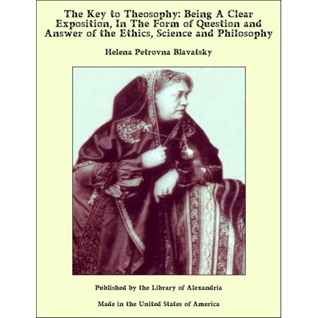 - The Key to Theosophy: Being A Clear Exposition, In The Form of Question and Answer of the Ethics, Science and Philosophy - eBook