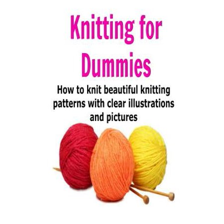 Knitting for Dummies: How to Knit Beautiful Knitting Patterns with Clear Illu...