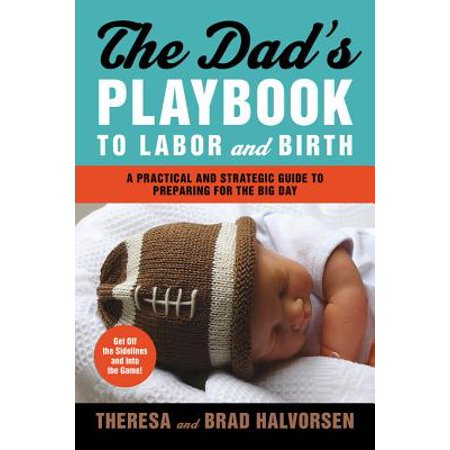 Dad's Playbook to Labor & Birth : A Practical and Strategic Guide to Preparing for the Big (Labors Of Love Midwifery & Birth Center)