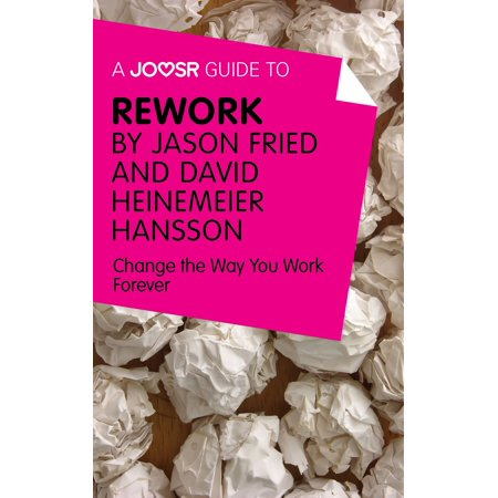 A Joosr Guide to... ReWork by Jason Fried and David Heinemeier Hansson: Change the Way You Work Forever -