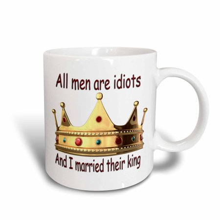 Idiot Mug - 3dRose All men are idiots And I married their king, Ceramic Mug, 11-ounce