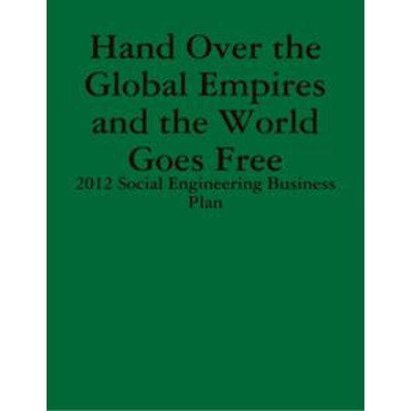 - Hand Over the Global Empires and the World Goes Free - 2012 Social Engineering Business Plan - eBook