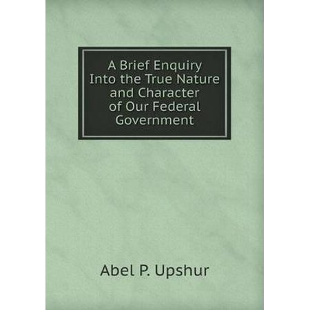A Brief Enquiry Into the True Nature and Character of Our Federal Government