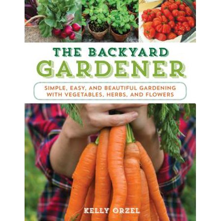 The Backyard Gardener : Simple, Easy, and Beautiful Gardening with Vegetables, Herbs, and