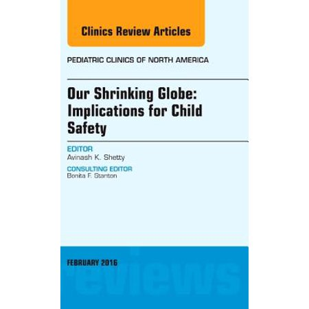 Our Shrinking Globe: Implications for Child Safety, An Issue of Pediatric Clinics of North America, E-Book - Volume 63-1 -