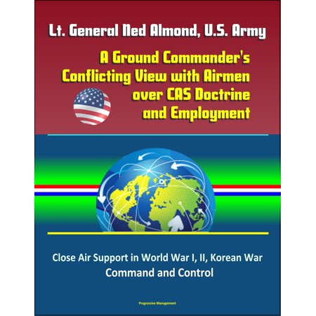 Lt. General Ned Almond, U.S. Army: A Ground Commander's Conflicting View with Airmen over CAS Doctrine and Employment - Close Air Support in World War I, II, Korean War, Command and Control -