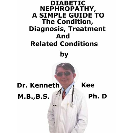 Diabetic Nephropathy, A Simple Guide To The Condition, Diagnosis, Treatment And Related Conditions -