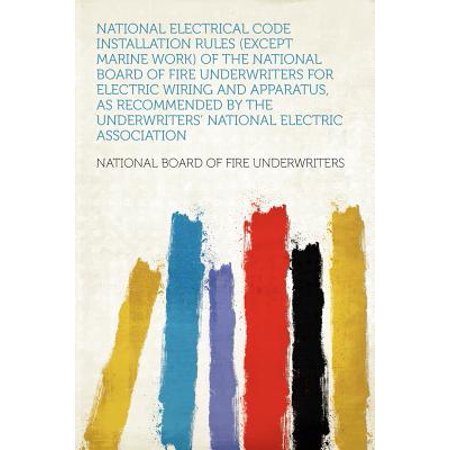 National Electrical Code Installation Rules (Except Marine Work) of the National Board of Fire Underwriters for Electric Wiring and Apparatus, as Recommended by the Underwriters' National Electric Association (National Electric Code 2011)