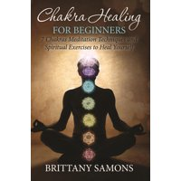 Chakra Healing For Beginners: 7 Chakras Meditation Techniques and Spiritual Exercises to Heal Yourself (Paperback)