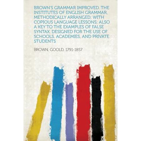 Brown's Grammar Improved. the Institutes of English Grammar, Methodically Arranged; With Copious Language Lessons; Also a Key to the Examples of False Syntax. Designed for the Use of Schools, Academies, and Private