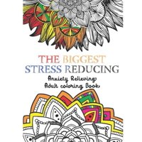 The Biggest Stress Reducing Anxiety Relieving Coloring Book : 75 Beautiful & Unique Especially Curated Stress Relieving Designs & Patterns. Mystical Animals, Mandalas And Much More
