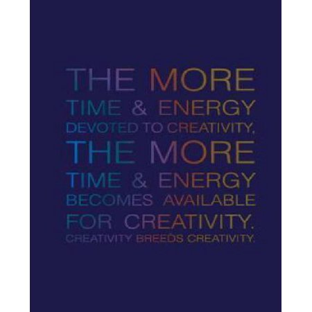The More Time   Energy Devoted To Creativity  The More Time   Energy  Becomes Available For Creativity  Creativity Breeds Creativity