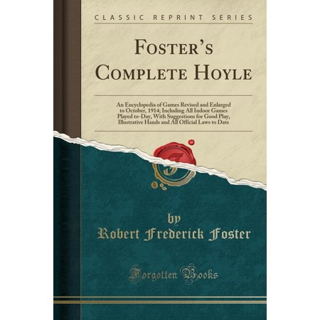 Foster's Complete Hoyle : An Encyclopedia of Games Revised and Enlarged to October, 1914; Including All Indoor Games Played To-Day, with Suggestions for Good Play, Illustrative Hands and All Official Laws to Date (Classic Reprint)