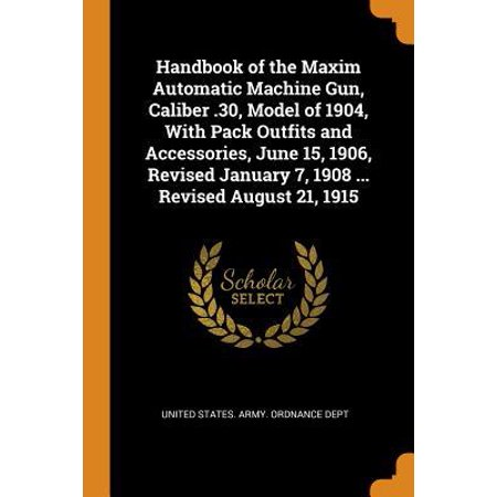 Handbook of the Maxim Automatic Machine Gun, Caliber .30, Model of 1904, with Pack Outfits and Accessories, June 15, 1906, Revised January 7, 1908 ... (Automatic Machine Gun)
