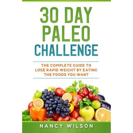 30 Day Paleo Challenge : The Complete Guide to Lose Rapid Weight by Eating the Foods You