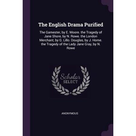 The English Drama Purified : The Gamester, by E. Moore. the Tragedy of Jane Shore, by N. Rowe. the London Merchant, by G. Lillo. Douglas, by J. Home. the Tragedy of the Lady Jane Gray, by N. Rowe ()