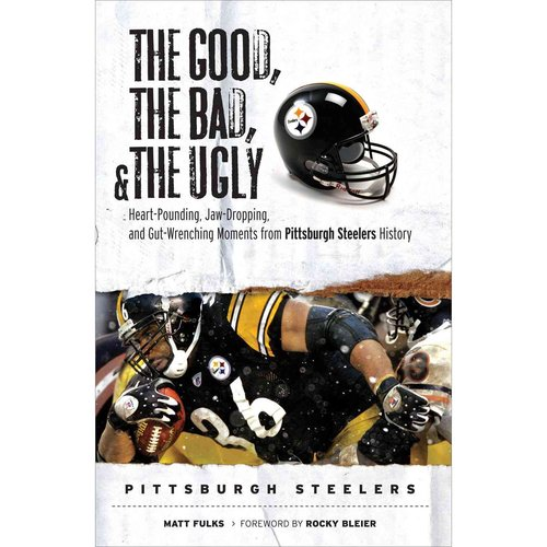 The Good, the Bad, and the Ugly: Pittsburgh Steelers : Heart-Pounding, Jaw-Dropping, and Gut-Wrenching Moments from Pittsburgh Steelers History